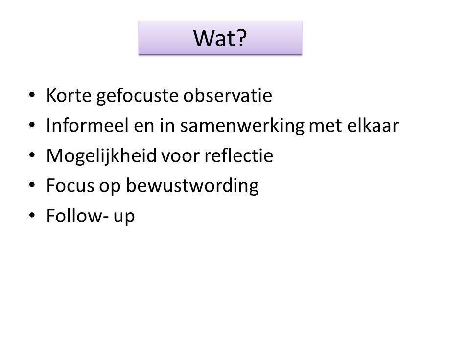 Wat? Korte gefocuste observatie Informeel en in samenwerking met elkaar Mogelijkheid voor reflectie Focus op bewustwording Follow- up