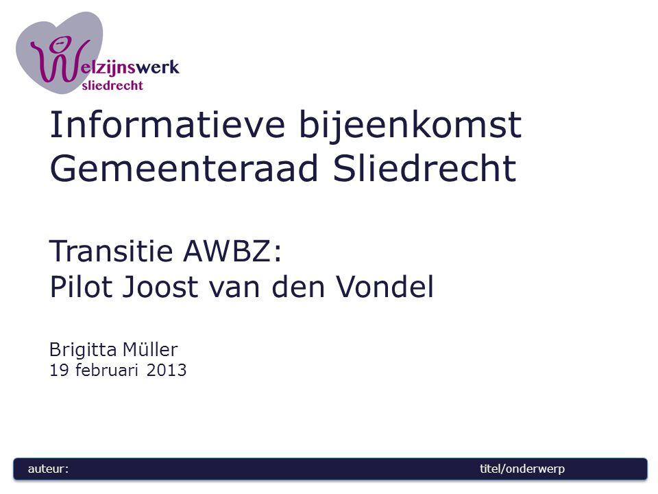 auteur:titel/onderwerp Informatieve bijeenkomst Gemeenteraad Sliedrecht Transitie AWBZ: Pilot Joost van den Vondel Brigitta Müller 19 februari 2013