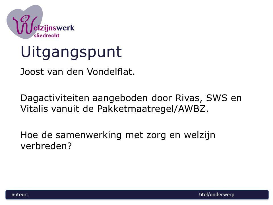 auteur:titel/onderwerp Uitgangspunt Joost van den Vondelflat. Dagactiviteiten aangeboden door Rivas, SWS en Vitalis vanuit de Pakketmaatregel/AWBZ. Ho