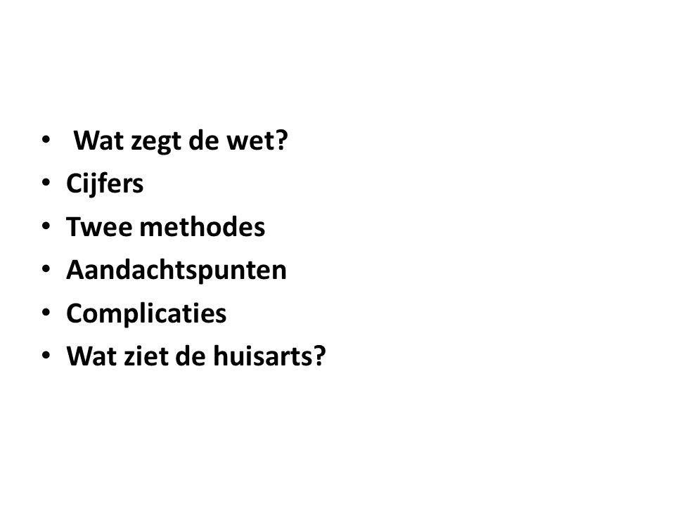 Wat zegt de wet? Cijfers Twee methodes Aandachtspunten Complicaties Wat ziet de huisarts?