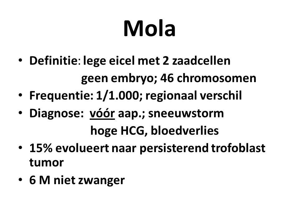 Mola Definitie: lege eicel met 2 zaadcellen geen embryo; 46 chromosomen Frequentie: 1/1.000; regionaal verschil Diagnose: vóór aap.; sneeuwstorm hoge HCG, bloedverlies 15% evolueert naar persisterend trofoblast tumor 6 M niet zwanger