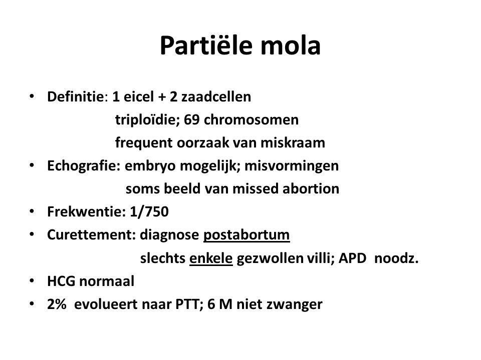 Partiële mola Definitie: 1 eicel + 2 zaadcellen triploïdie; 69 chromosomen frequent oorzaak van miskraam Echografie: embryo mogelijk; misvormingen soms beeld van missed abortion Frekwentie: 1/750 Curettement: diagnose postabortum slechts enkele gezwollen villi; APD noodz.