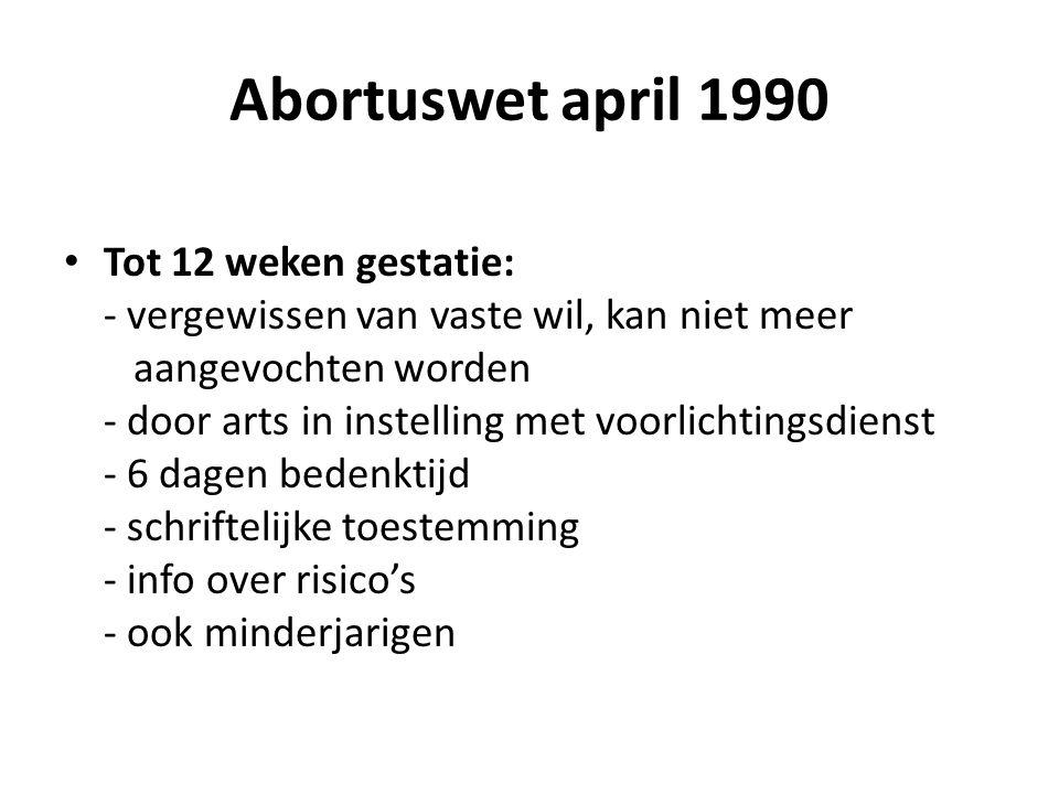 Abortuswet april 1990 Tot 12 weken gestatie: - vergewissen van vaste wil, kan niet meer aangevochten worden - door arts in instelling met voorlichtingsdienst - 6 dagen bedenktijd - schriftelijke toestemming - info over risico's - ook minderjarigen
