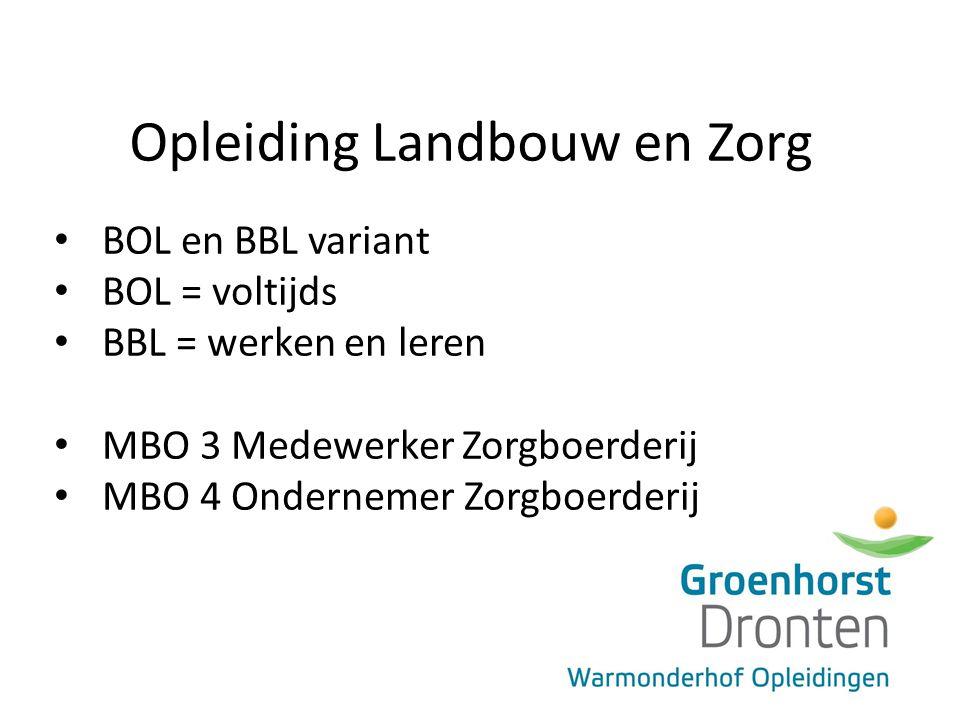 Opleiding Landbouw en Zorg BOL en BBL variant BOL = voltijds BBL = werken en leren MBO 3 Medewerker Zorgboerderij MBO 4 Ondernemer Zorgboerderij