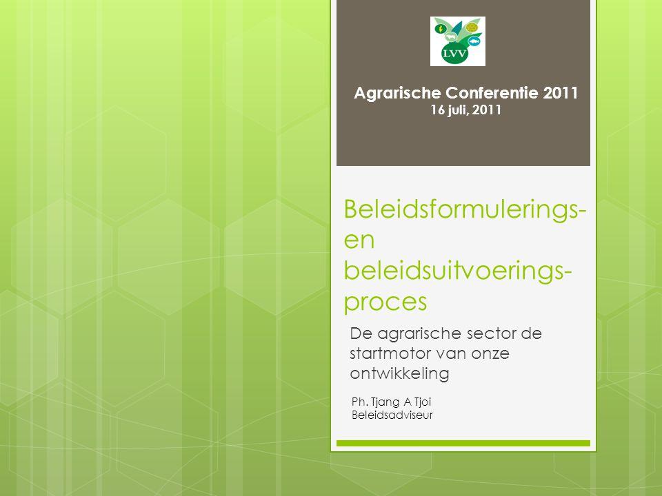 Beleidsformulerings- en beleidsuitvoerings- proces De agrarische sector de startmotor van onze ontwikkeling Agrarische Conferentie 2011 16 juli, 2011 Ph.
