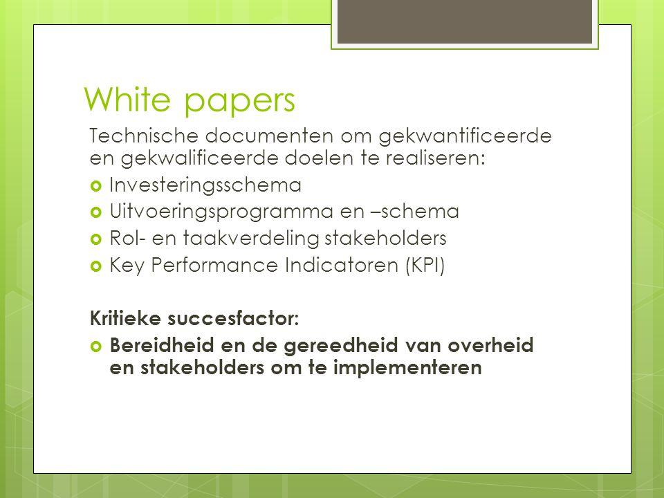 White papers Technische documenten om gekwantificeerde en gekwalificeerde doelen te realiseren:  Investeringsschema  Uitvoeringsprogramma en –schema  Rol- en taakverdeling stakeholders  Key Performance Indicatoren (KPI) Kritieke succesfactor:  Bereidheid en de gereedheid van overheid en stakeholders om te implementeren