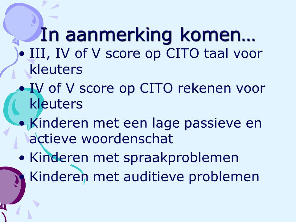 In aanmerking komen… III, IV of V score op CITO taal voor kleuters IV of V score op CITO rekenen voor kleuters Kinderen met een lage passieve en actie