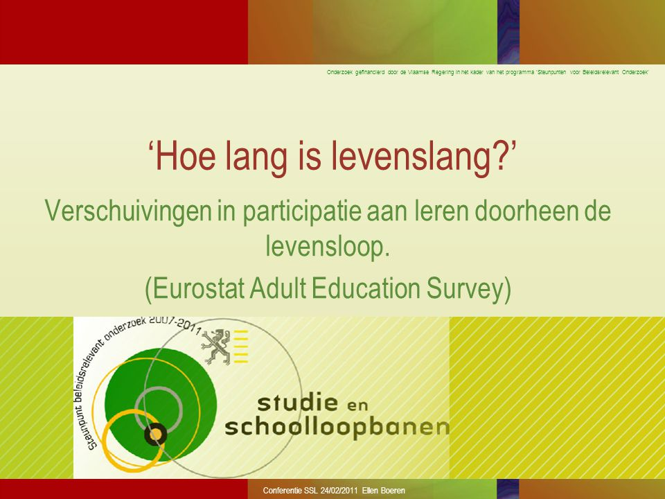 Onderzoek gefinancierd door de Vlaamse Regering in het kader van het programma 'Steunpunten voor Beleidsrelevant Onderzoek' Conferentie SSL 24/02/2011 Ellen Boeren 'Hoe lang is levenslang ' Verschuivingen in participatie aan leren doorheen de levensloop.