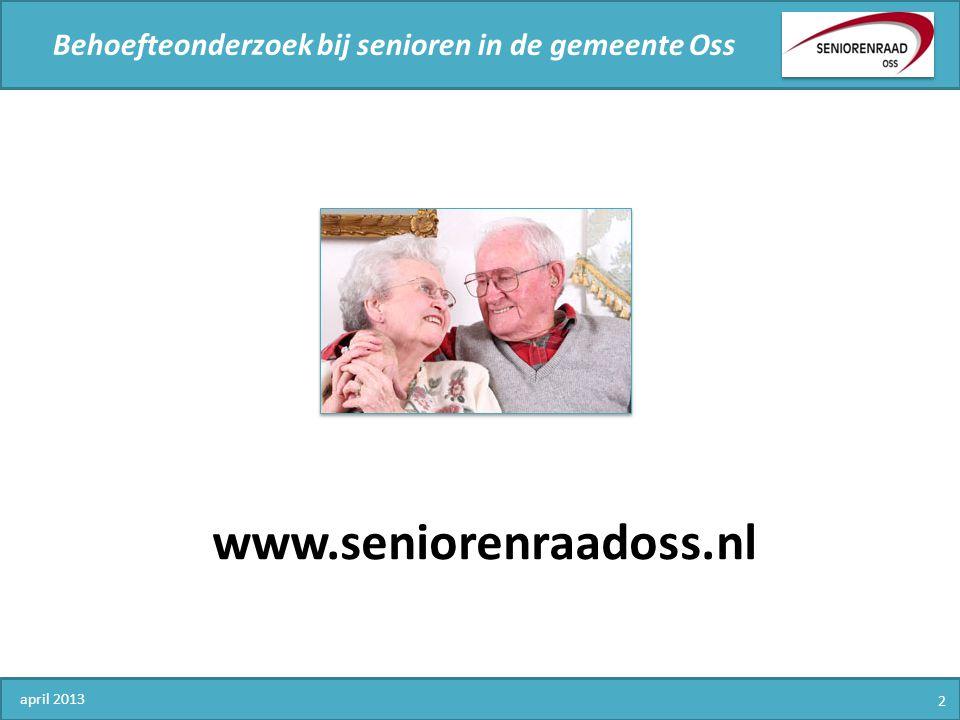 Behoefteonderzoek bij senioren in de gemeente Oss 1.Demografische en persoonsgegevens 2.Huisvesting 3.Contacten en beoordeling wijk of buurt 4.Mobiliteit en veiligheid 5.Persoonlijke contacten en welbevinden 6.Maatschappelijke participatie 7.Senioren en de Seniorenraad 8.Vervolg april 2013 23