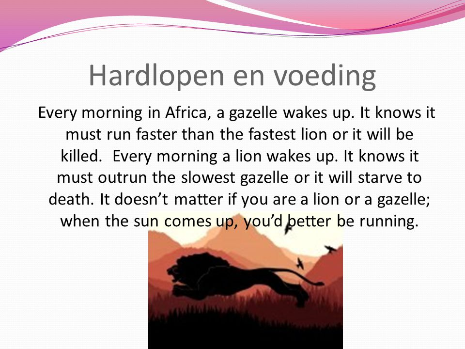 Hardlopen en voeding Every morning in Africa, a gazelle wakes up. It knows it must run faster than the fastest lion or it will be killed. Every mornin