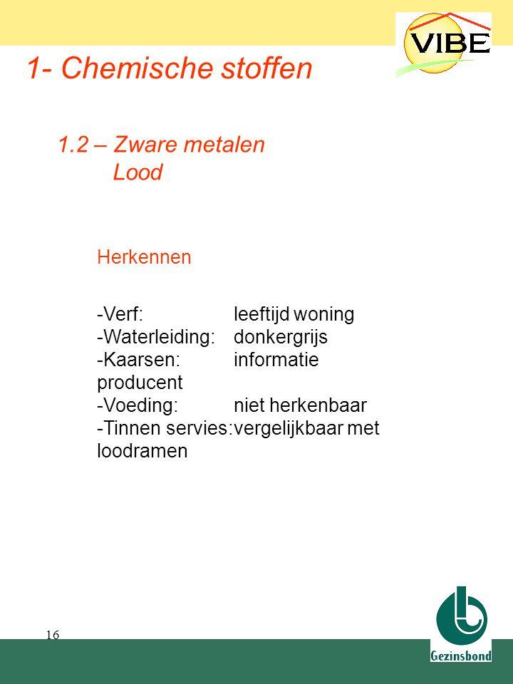 16 1- Chemische stoffen 1.2 – Zware metalen Lood Herkennen -Verf:leeftijd woning -Waterleiding:donkergrijs -Kaarsen:informatie producent -Voeding:niet