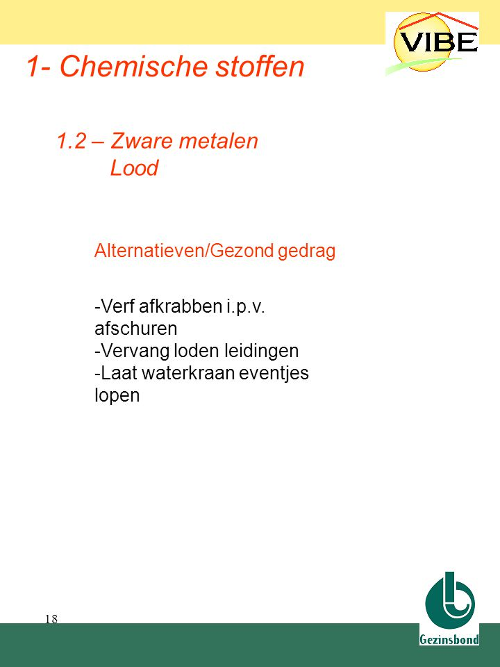 18 1- Chemische stoffen Alternatieven/Gezond gedrag -Verf afkrabben i.p.v. afschuren -Vervang loden leidingen -Laat waterkraan eventjes lopen 1.2 – Zw