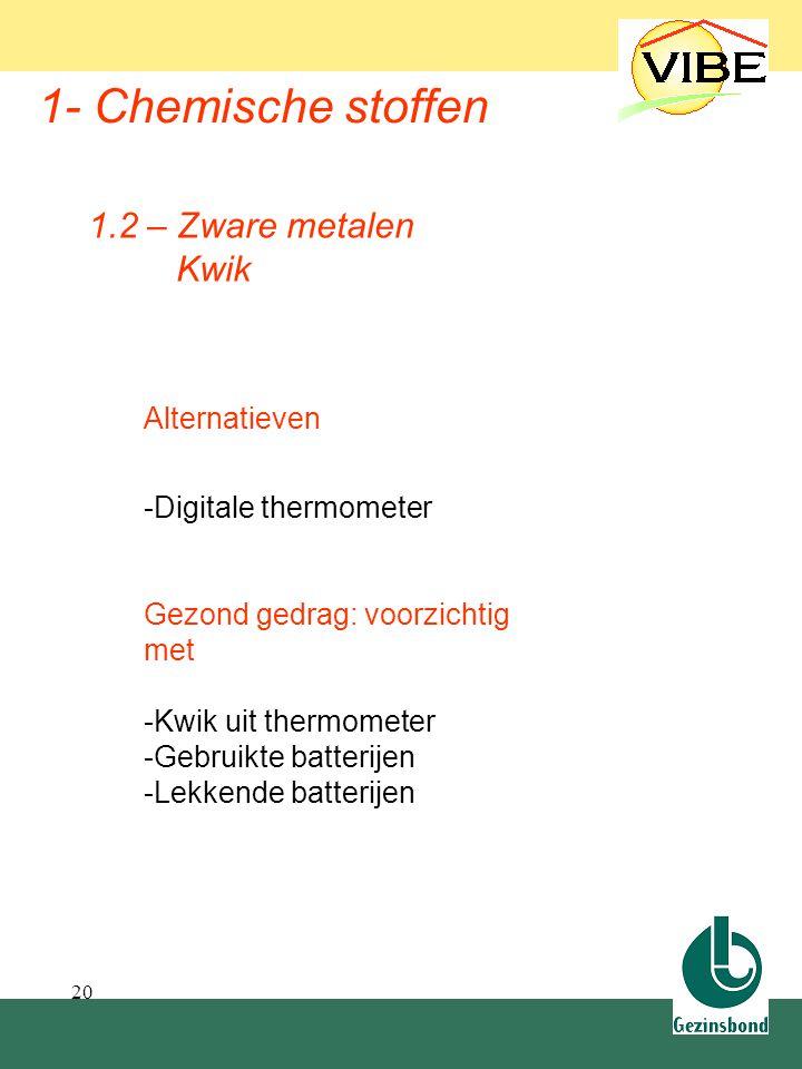 20 1- Chemische stoffen 1.2 – Zware metalen Kwik Alternatieven -Digitale thermometer Gezond gedrag: voorzichtig met -Kwik uit thermometer -Gebruikte b