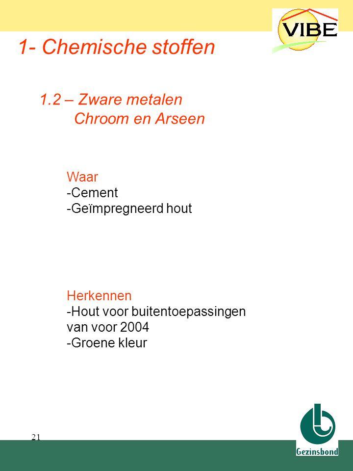 21 1- Chemische stoffen Waar -Cement -Geïmpregneerd hout 1.2 – Zware metalen Chroom en Arseen Herkennen -Hout voor buitentoepassingen van voor 2004 -G