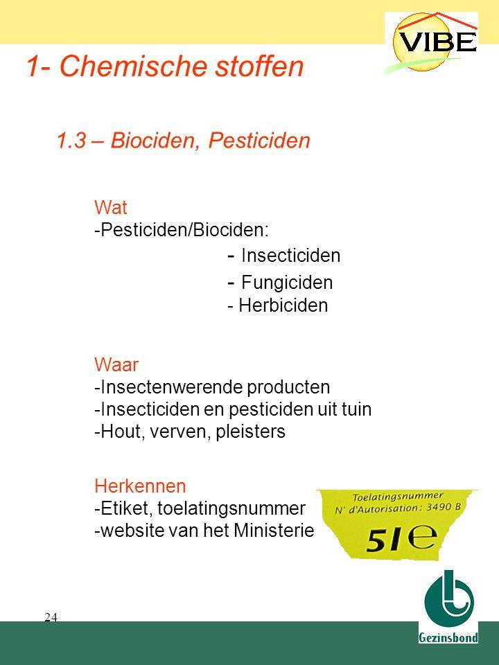 24 1- Chemische stoffen Waar -Insectenwerende producten -Insecticiden en pesticiden uit tuin -Hout, verven, pleisters 1.3 – Biociden, Pesticiden Herke
