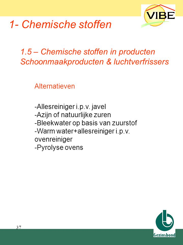 37 1- Chemische stoffen Alternatieven -Allesreiniger i.p.v. javel -Azijn of natuurlijke zuren -Bleekwater op basis van zuurstof -Warm water+allesreini