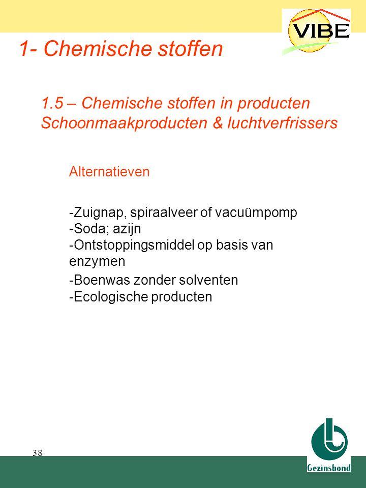 38 1- Chemische stoffen Alternatieven -Zuignap, spiraalveer of vacuümpomp -Soda; azijn -Ontstoppingsmiddel op basis van enzymen -Boenwas zonder solven