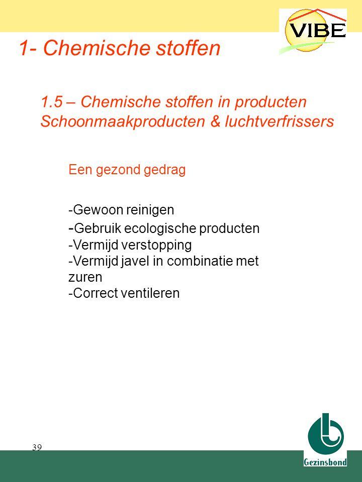 39 1- Chemische stoffen Een gezond gedrag -Gewoon reinigen - Gebruik ecologische producten -Vermijd verstopping -Vermijd javel in combinatie met zuren