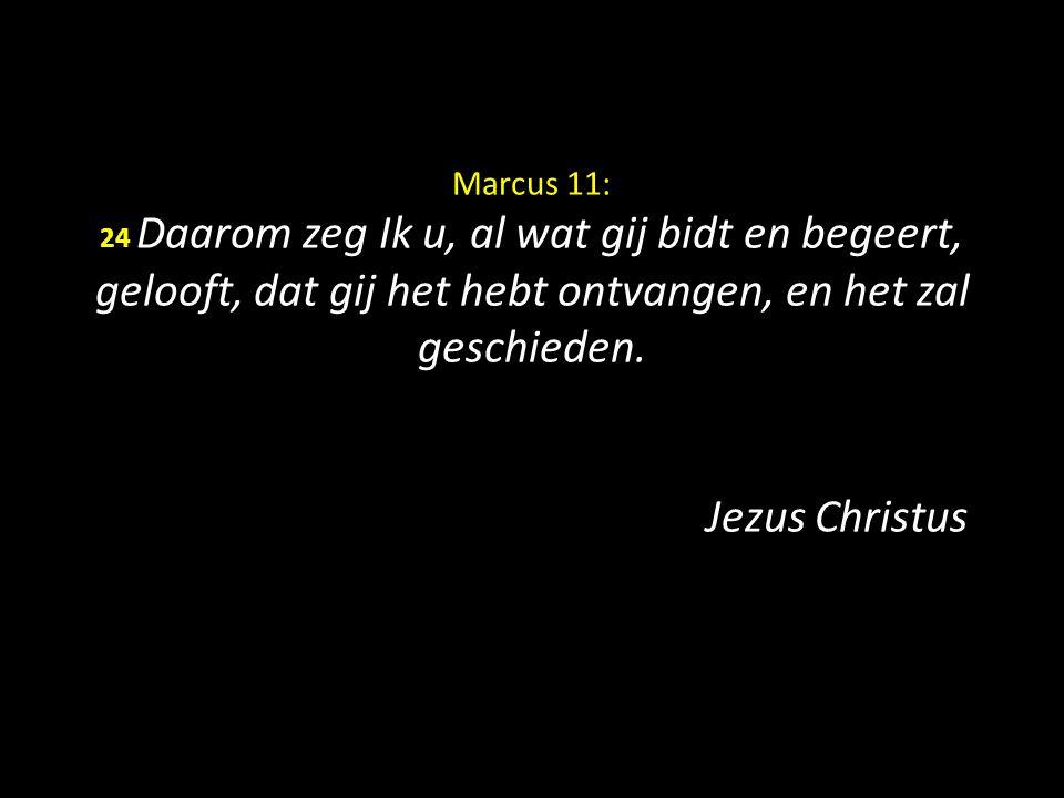 Marcus 11: 24 Daarom zeg Ik u, al wat gij bidt en begeert, gelooft, dat gij het hebt ontvangen, en het zal geschieden. Jezus Christus
