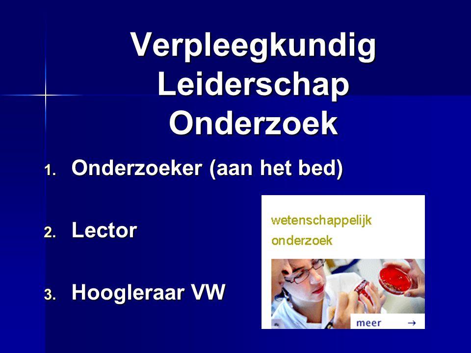 Verpleegkundig Leiderschap Onderzoek 1. Onderzoeker (aan het bed) 2. Lector 3. Hoogleraar VW
