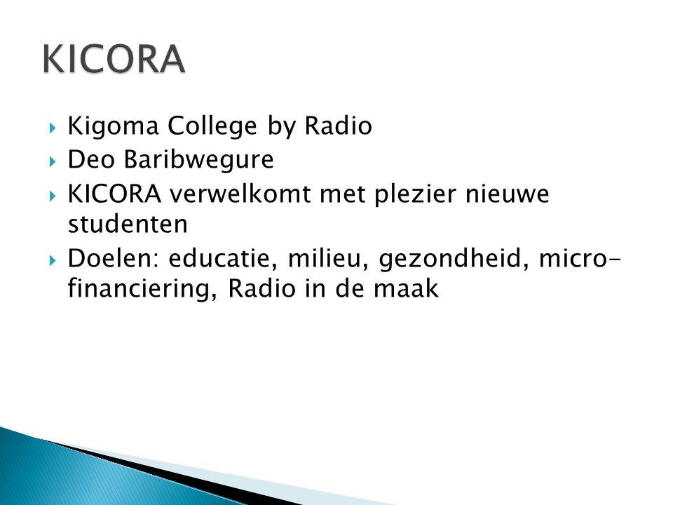  Kigoma College by Radio  Deo Baribwegure  KICORA verwelkomt met plezier nieuwe studenten  Doelen: educatie, milieu, gezondheid, micro- financieri