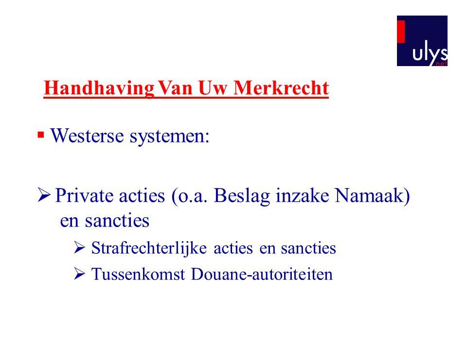 Handhaving Van Uw Merkrecht  Westerse systemen:  Private acties (o.a. Beslag inzake Namaak) en sancties  Strafrechterlijke acties en sancties  Tus