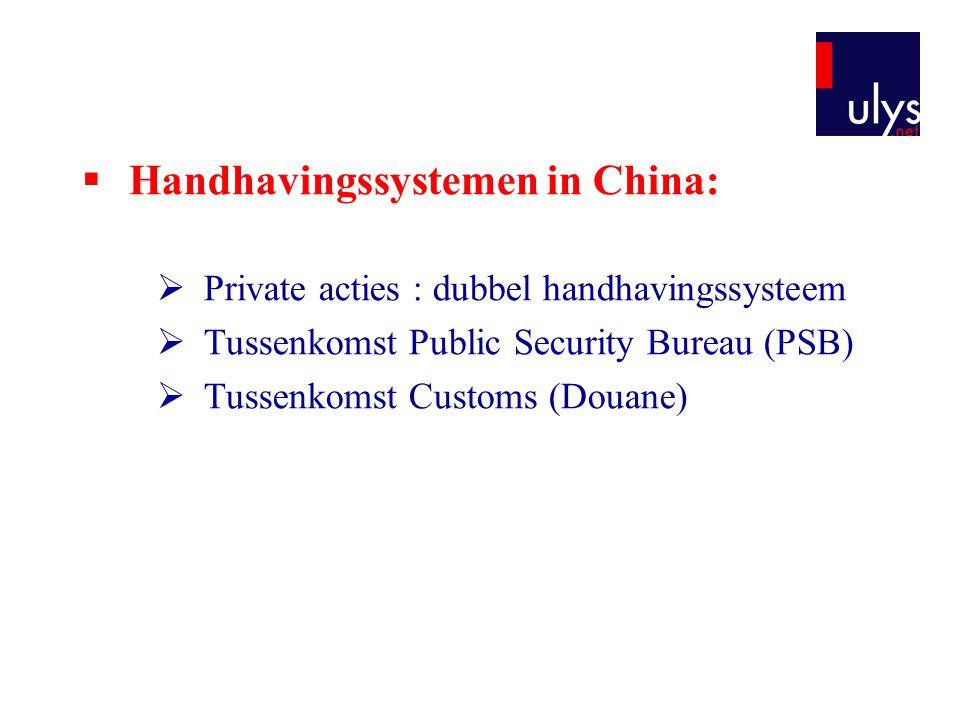  Handhavingssystemen in China:  Private acties : dubbel handhavingssysteem  Tussenkomst Public Security Bureau (PSB)  Tussenkomst Customs (Douane)