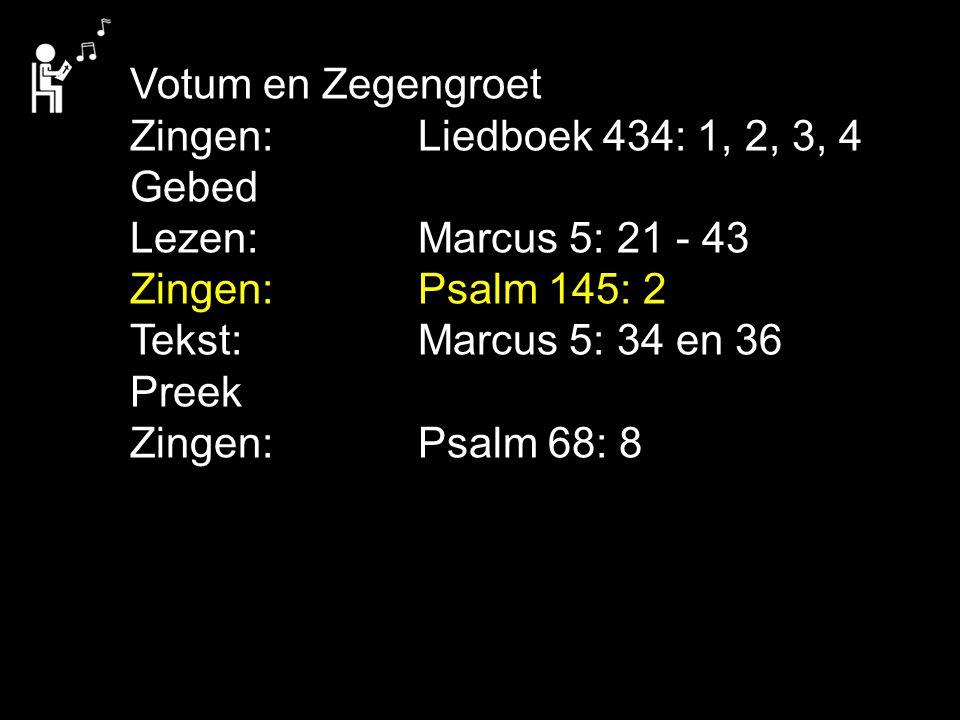 Votum en Zegengroet Zingen: Liedboek 434: 1, 2, 3, 4 Gebed Lezen: Marcus 5: 21 - 43 Zingen: Psalm 145: 2 Tekst: Marcus 5: 34 en 36 Preek Zingen: Psalm 68: 8