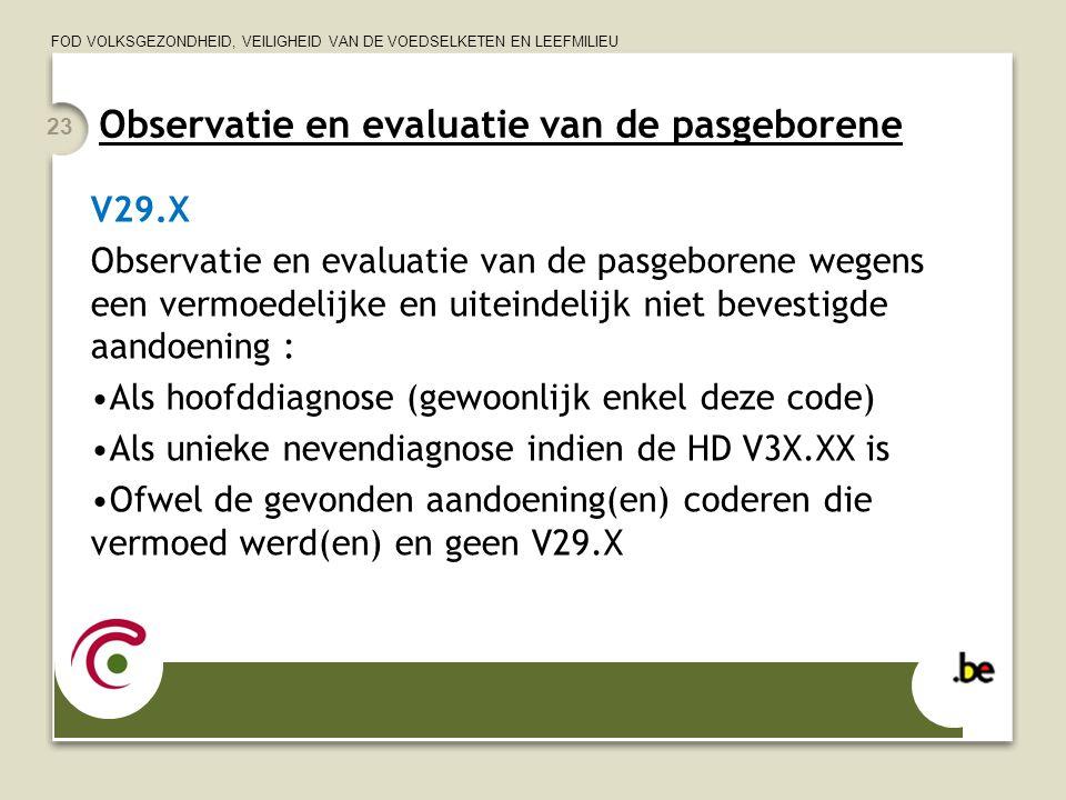 FOD VOLKSGEZONDHEID, VEILIGHEID VAN DE VOEDSELKETEN EN LEEFMILIEU 23 Observatie en evaluatie van de pasgeborene V29.X Observatie en evaluatie van de p