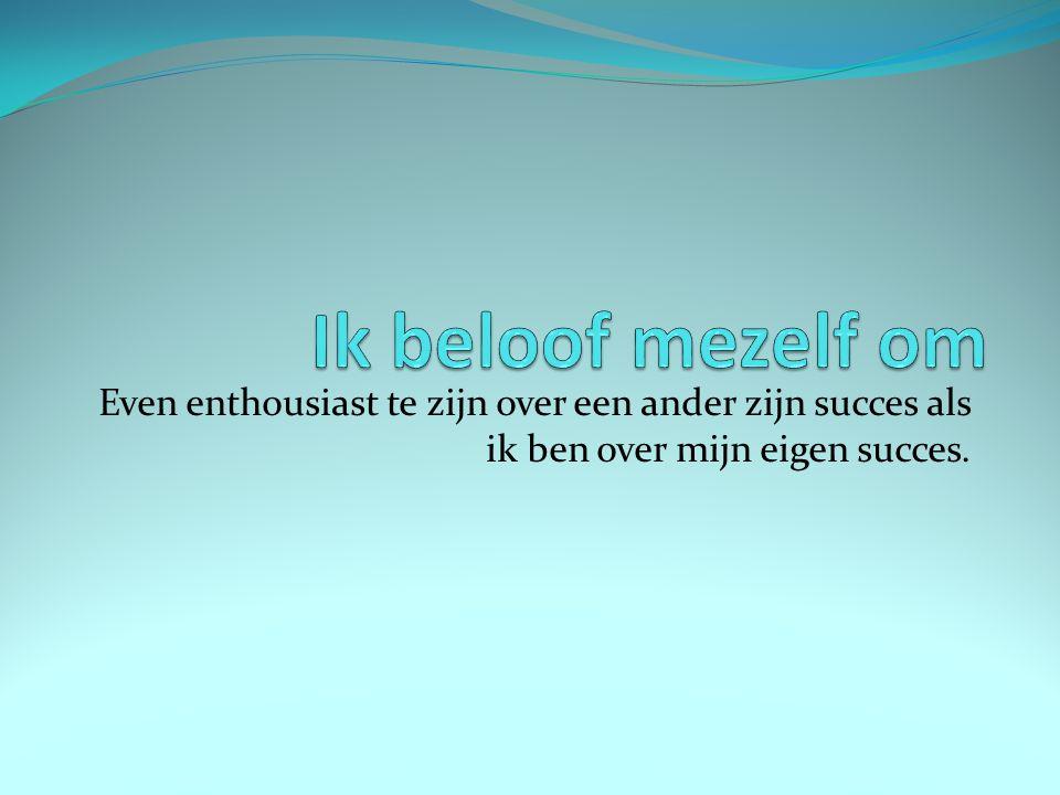 Even enthousiast te zijn over een ander zijn succes als ik ben over mijn eigen succes.