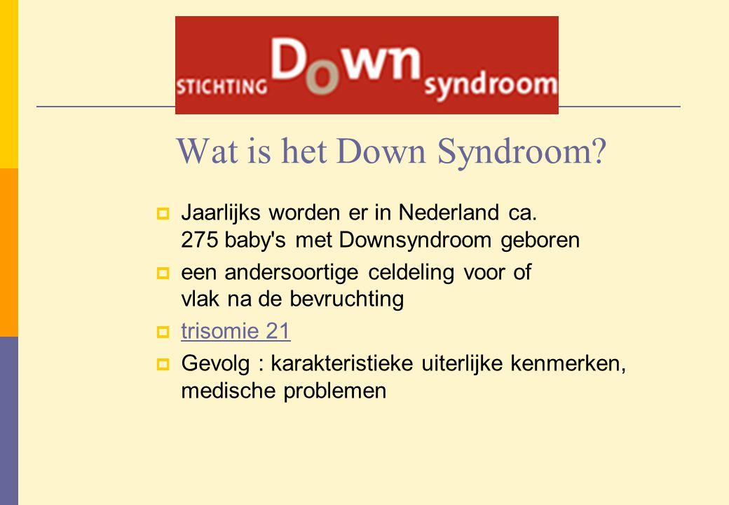 Wat is het Down Syndroom?  Jaarlijks worden er in Nederland ca. 275 baby's met Downsyndroom geboren  een andersoortige celdeling voor of vlak na de