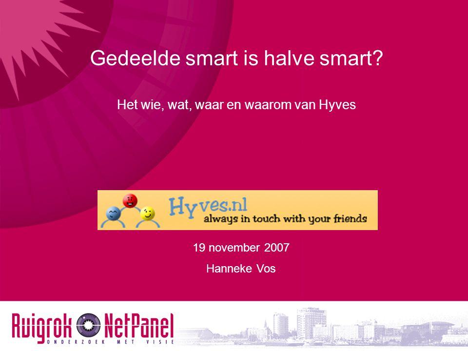 19 november 2007 Hanneke Vos Gedeelde smart is halve smart? Het wie, wat, waar en waarom van Hyves