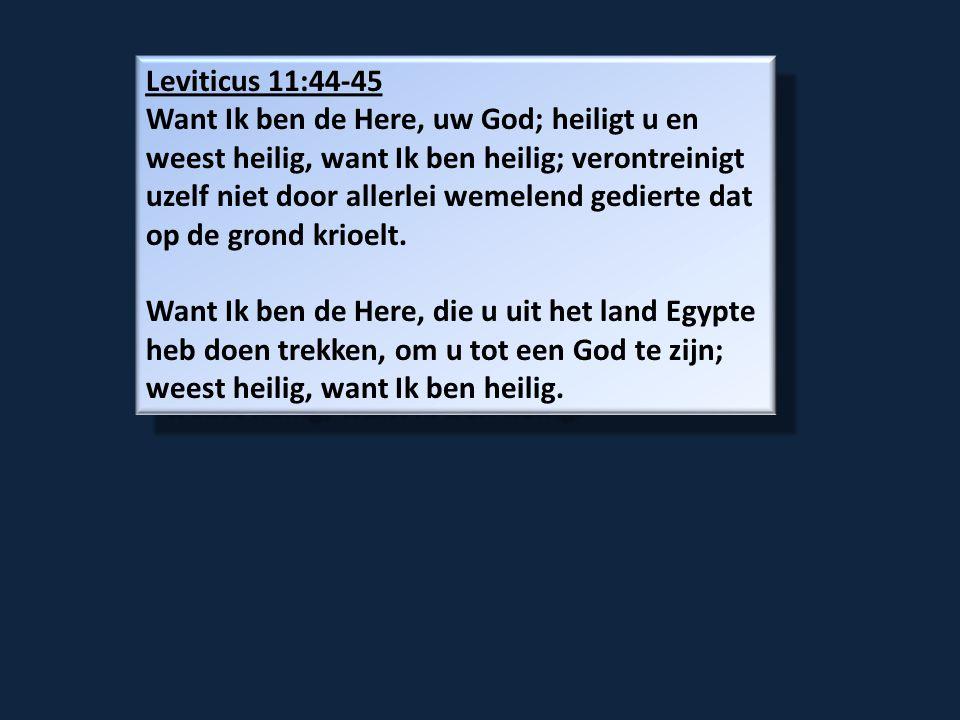 Leviticus 11:44-45 Want Ik ben de Here, uw God; heiligt u en weest heilig, want Ik ben heilig; verontreinigt uzelf niet door allerlei wemelend gedierte dat op de grond krioelt.