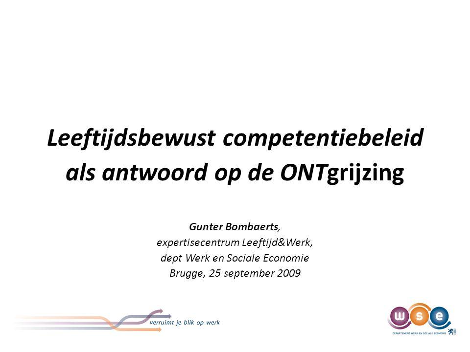 Leeftijdsbewust competentiebeleid als antwoord op de ONTgrijzing Gunter Bombaerts, expertisecentrum Leeftijd&Werk, dept Werk en Sociale Economie Brugge, 25 september 2009
