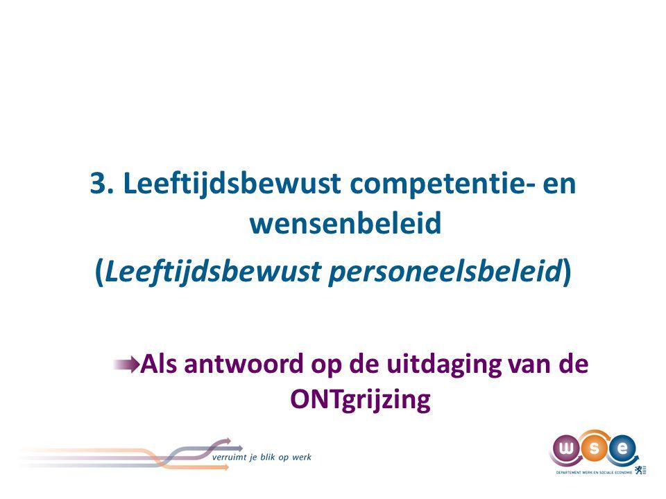 3. Leeftijdsbewust competentie- en wensenbeleid (Leeftijdsbewust personeelsbeleid) Als antwoord op de uitdaging van de ONTgrijzing