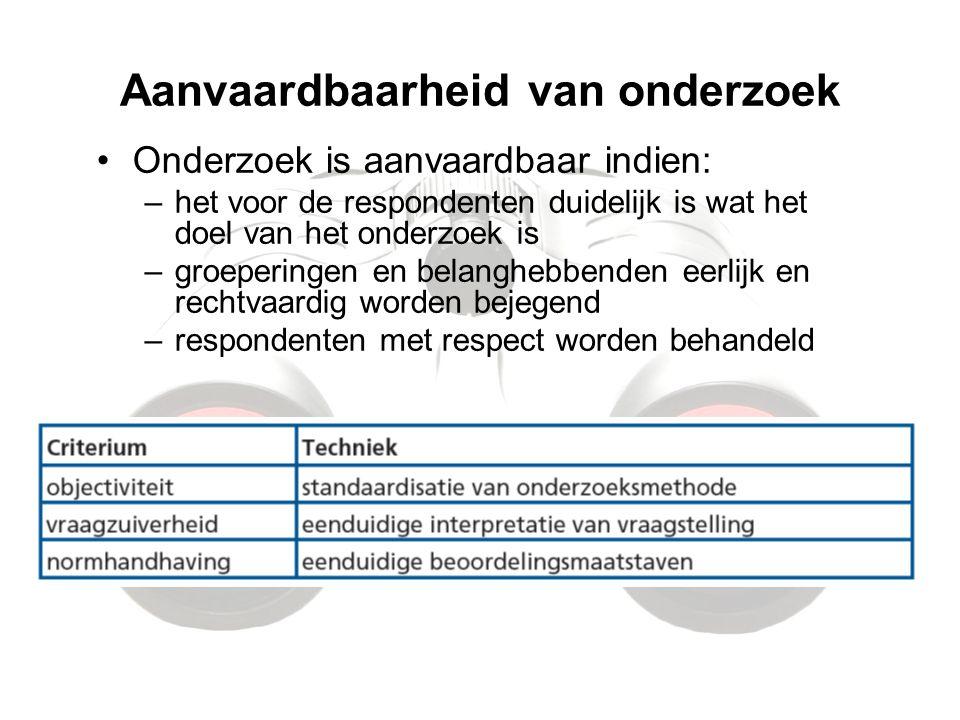 Aanvaardbaarheid van onderzoek Onderzoek is aanvaardbaar indien: –het voor de respondenten duidelijk is wat het doel van het onderzoek is –groeperinge