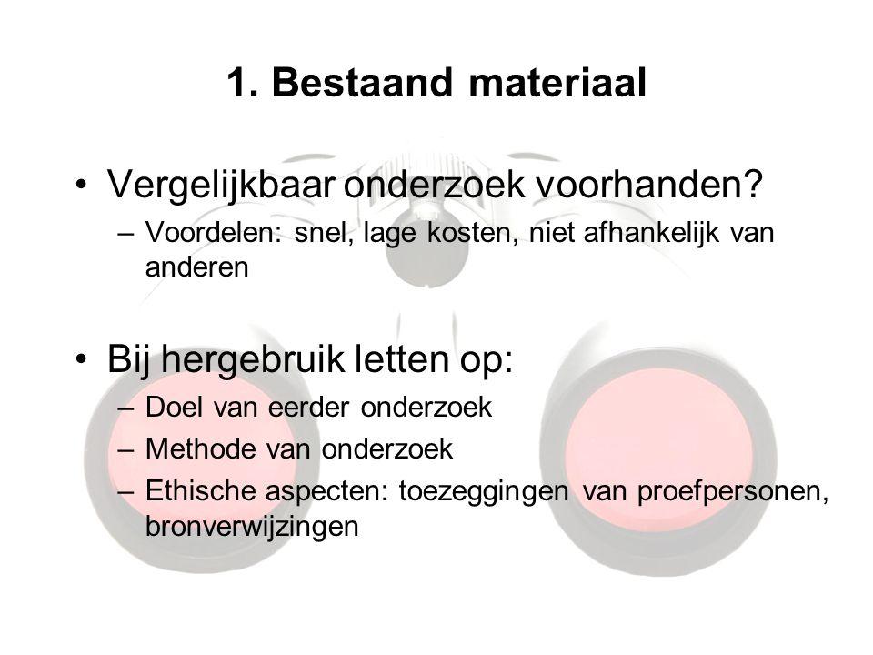 1. Bestaand materiaal Vergelijkbaar onderzoek voorhanden? –Voordelen: snel, lage kosten, niet afhankelijk van anderen Bij hergebruik letten op: –Doel