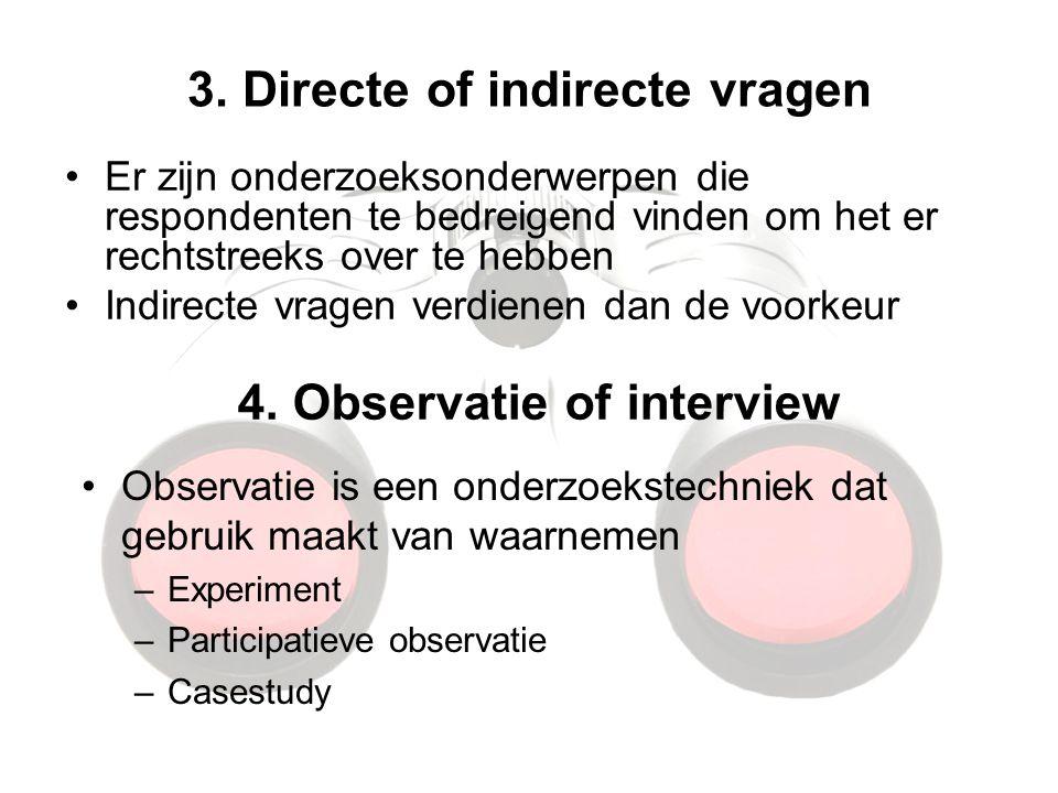 3. Directe of indirecte vragen Er zijn onderzoeksonderwerpen die respondenten te bedreigend vinden om het er rechtstreeks over te hebben Indirecte vra