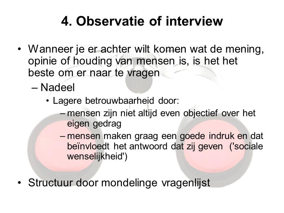 4. Observatie of interview Wanneer je er achter wilt komen wat de mening, opinie of houding van mensen is, is het het beste om er naar te vragen –Nade
