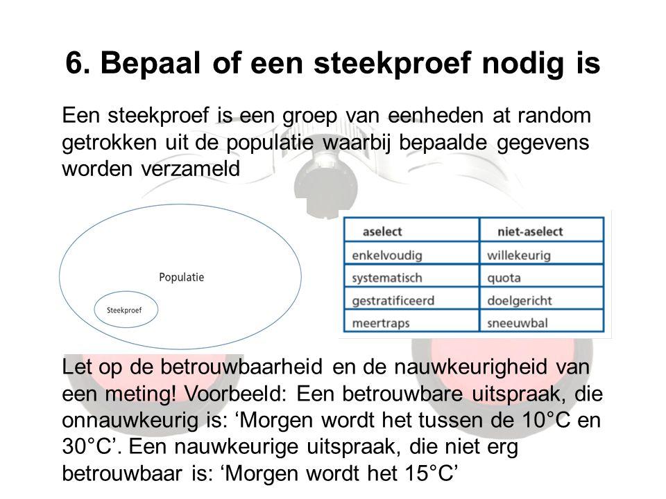6. Bepaal of een steekproef nodig is Een steekproef is een groep van eenheden at random getrokken uit de populatie waarbij bepaalde gegevens worden ve