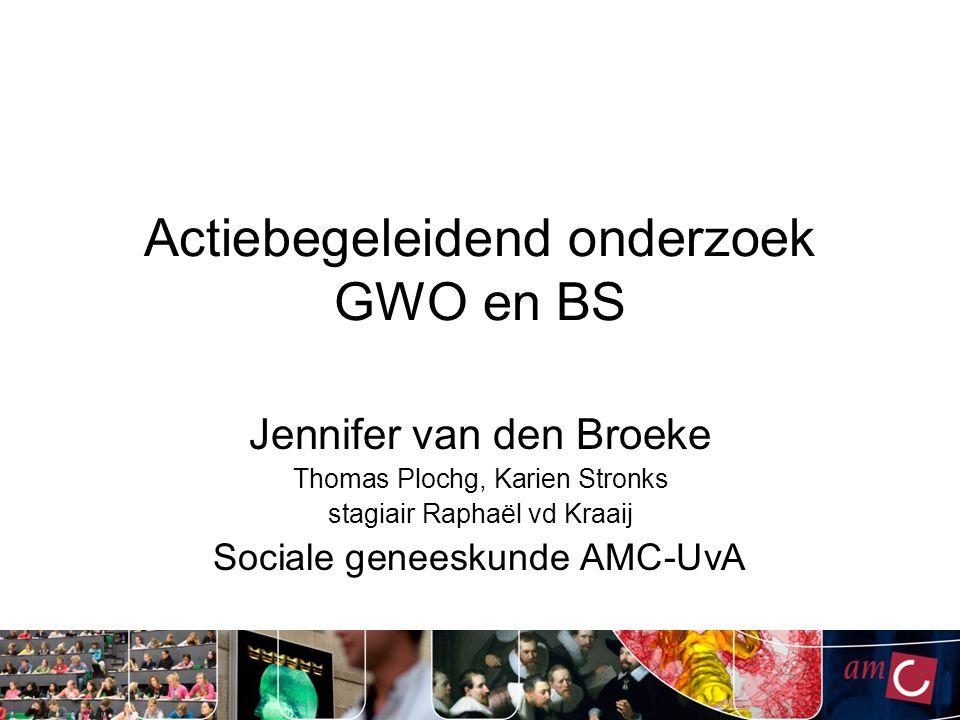 Actiebegeleidend onderzoek GWO en BS Jennifer van den Broeke Thomas Plochg, Karien Stronks stagiair Raphaël vd Kraaij Sociale geneeskunde AMC-UvA