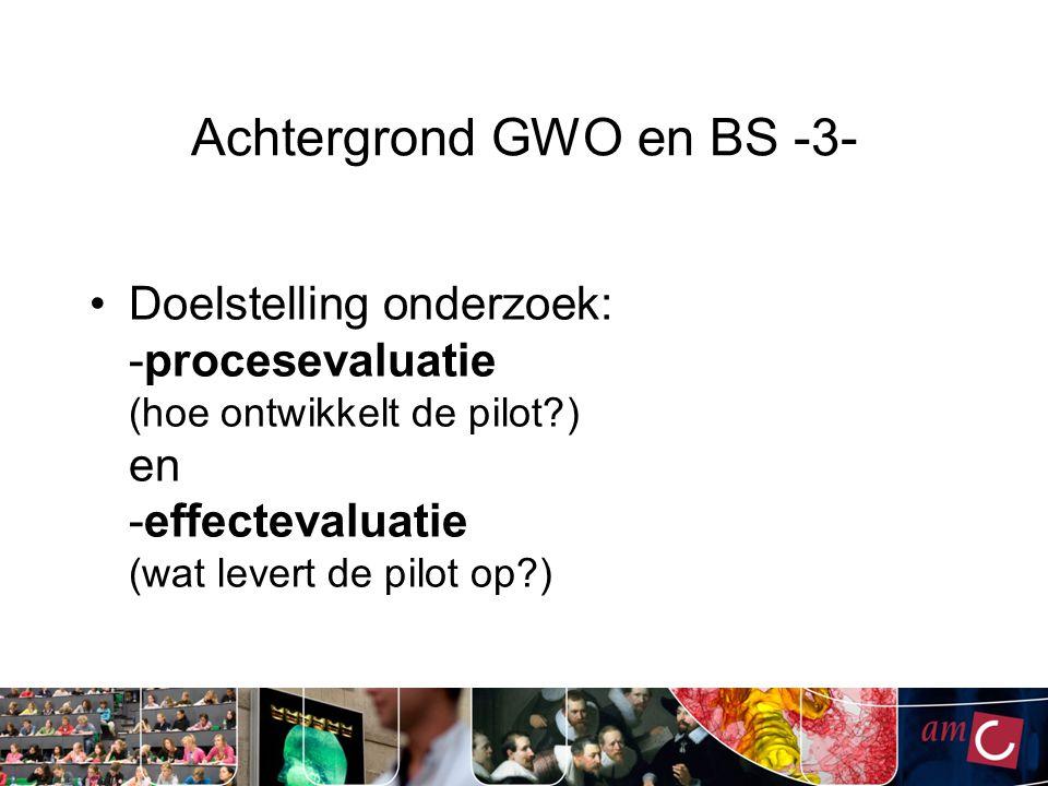 Achtergrond GWO en BS -3- Doelstelling onderzoek: -procesevaluatie (hoe ontwikkelt de pilot?) en -effectevaluatie (wat levert de pilot op?)