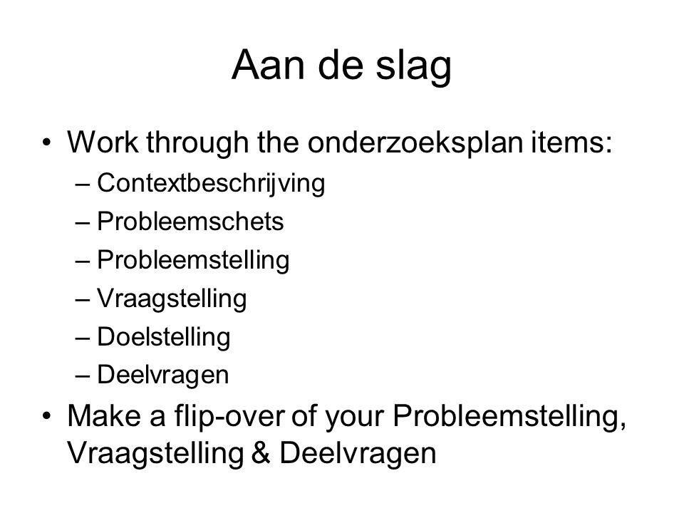 Aan de slag Work through the onderzoeksplan items: –Contextbeschrijving –Probleemschets –Probleemstelling –Vraagstelling –Doelstelling –Deelvragen Mak