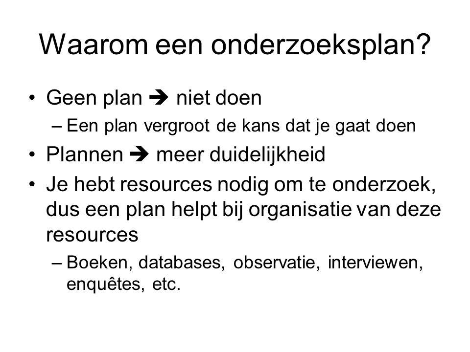 Het onderzoeksplan De onderdelen van een onderzoeksplan: -Contextbeschrijving -Probleemschets -Probleemstelling -Vraagstelling -Doelstelling -Deelvragen -Methoden -Middelen -Planning