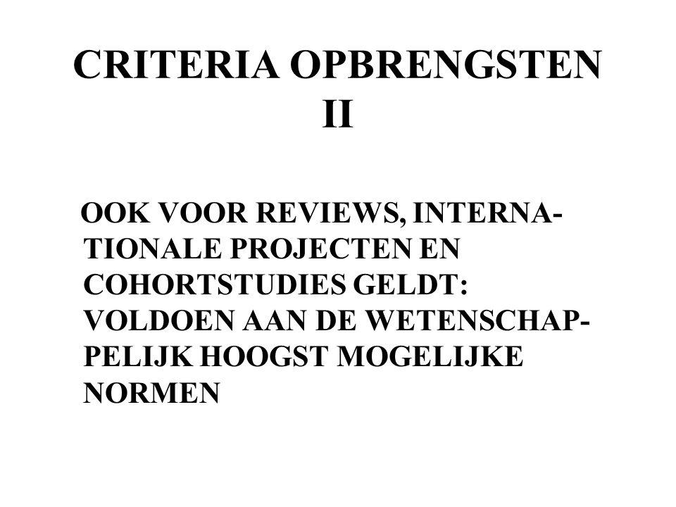 CRITERIA OPBRENGSTEN II OOK VOOR REVIEWS, INTERNA- TIONALE PROJECTEN EN COHORTSTUDIES GELDT: VOLDOEN AAN DE WETENSCHAP- PELIJK HOOGST MOGELIJKE NORMEN