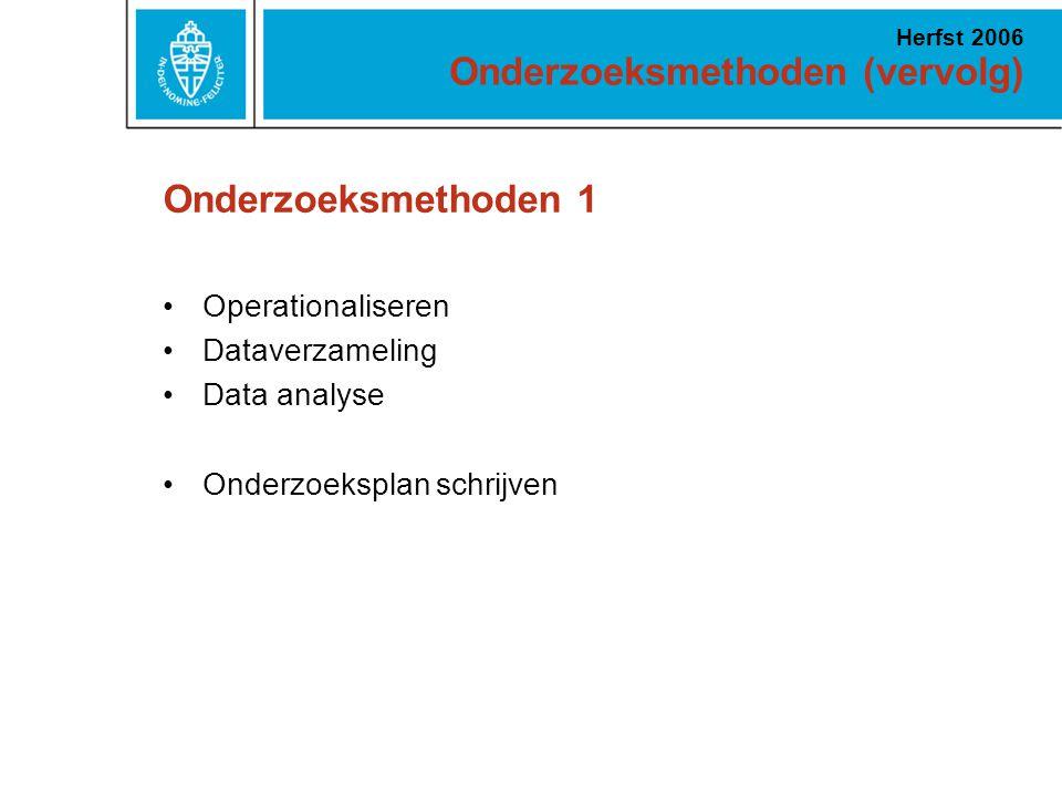 Onderzoeksmethoden (vervolg) Herfst 2006 Onderzoeksmethoden 1 Operationaliseren Dataverzameling Data analyse Onderzoeksplan schrijven