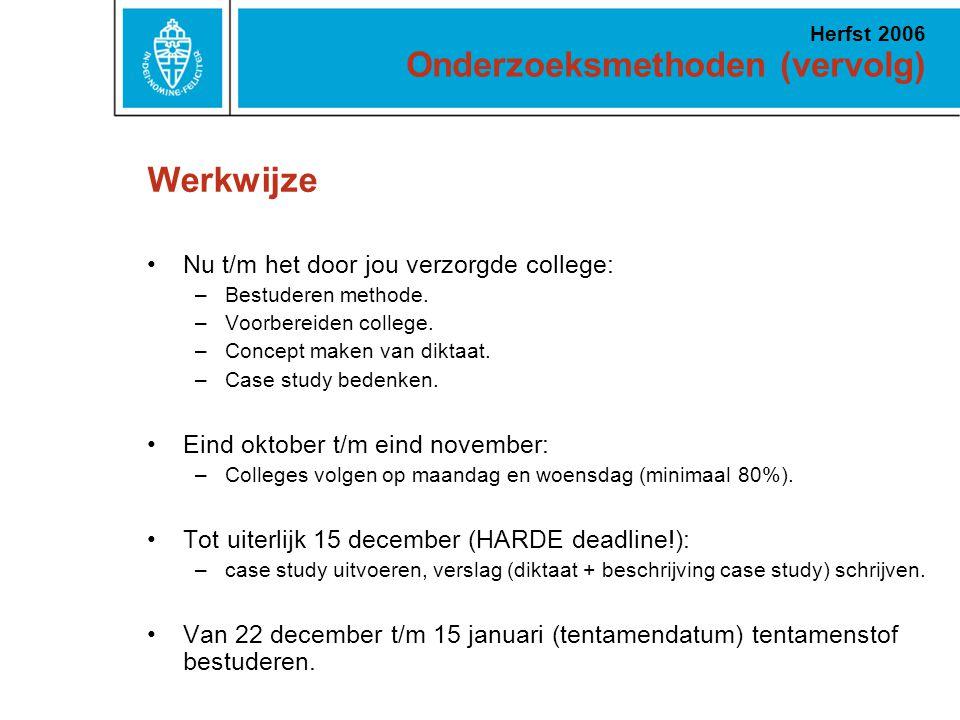 Onderzoeksmethoden (vervolg) Herfst 2006 Werkwijze Nu t/m het door jou verzorgde college: –Bestuderen methode. –Voorbereiden college. –Concept maken v