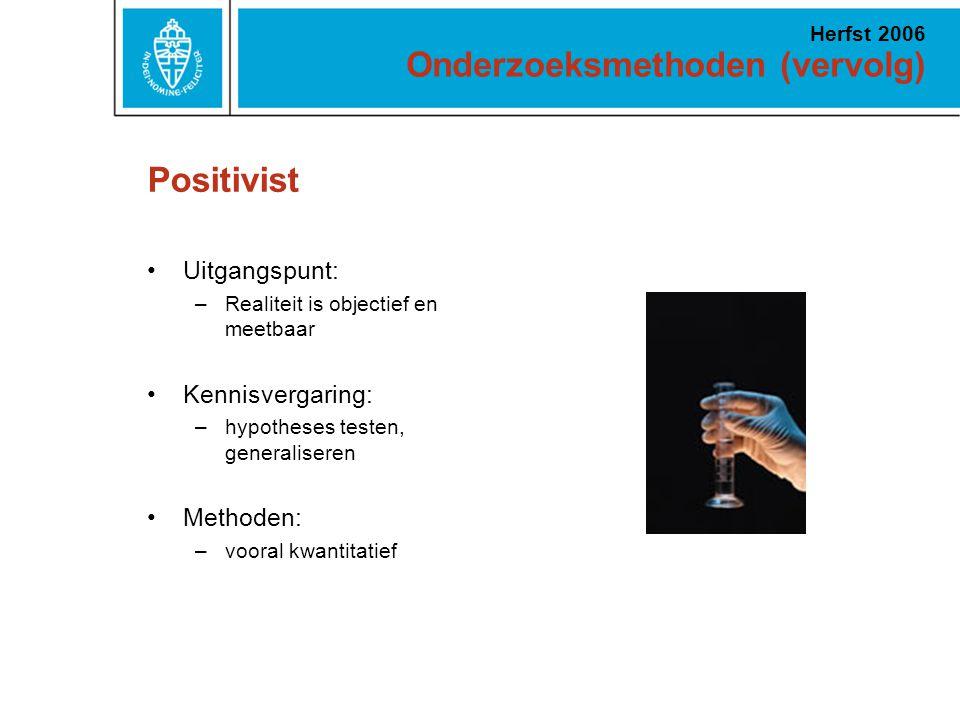Onderzoeksmethoden (vervolg) Herfst 2006 Positivist Uitgangspunt: –Realiteit is objectief en meetbaar Kennisvergaring: –hypotheses testen, generaliseren Methoden: –vooral kwantitatief