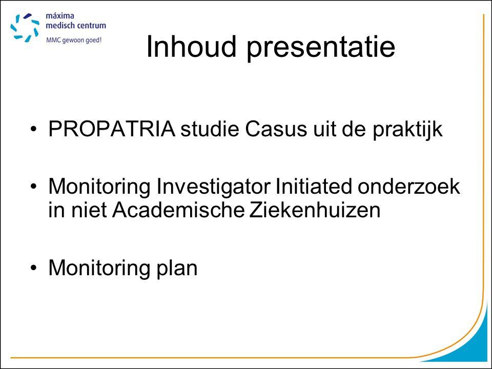 Inhoud presentatie PROPATRIA studie Casus uit de praktijk Monitoring Investigator Initiated onderzoek in niet Academische Ziekenhuizen Monitoring plan