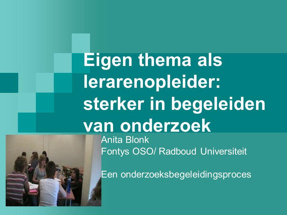 Eigen thema als lerarenopleider: sterker in begeleiden van onderzoek Anita Blonk Fontys OSO/ Radboud Universiteit Een onderzoeksbegeleidingsproces